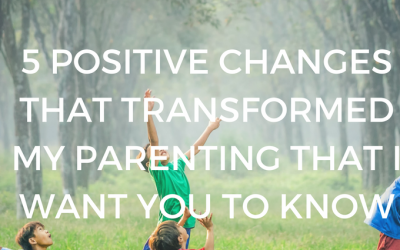 5 Positive Changes I Made This Year That Transformed My Parenting that You Can Do Too!
